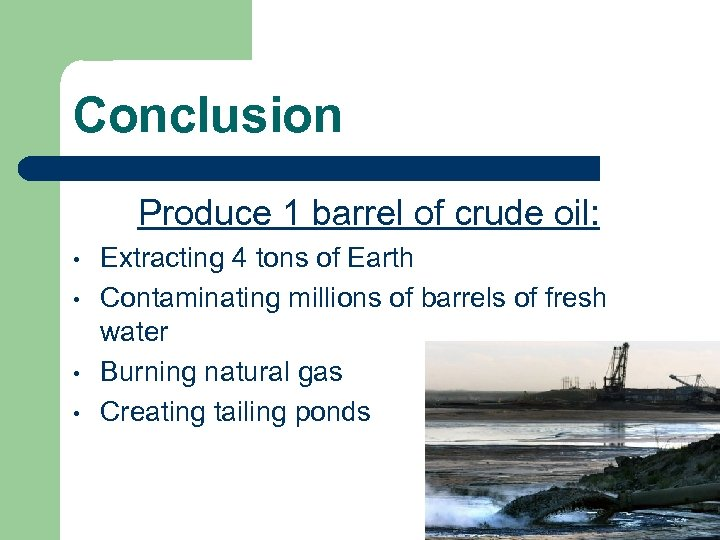 Conclusion Produce 1 barrel of crude oil: • • Extracting 4 tons of Earth