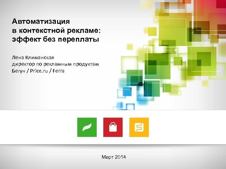 Автоматизация в контекстной рекламе: эффект без переплаты Лена Климанская директор по рекламным продуктам Бегун