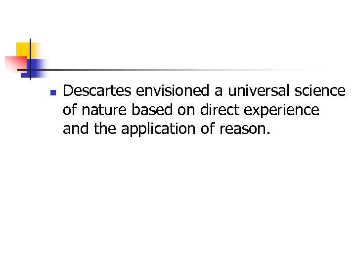 n Descartes envisioned a universal science of nature based on direct experience and the