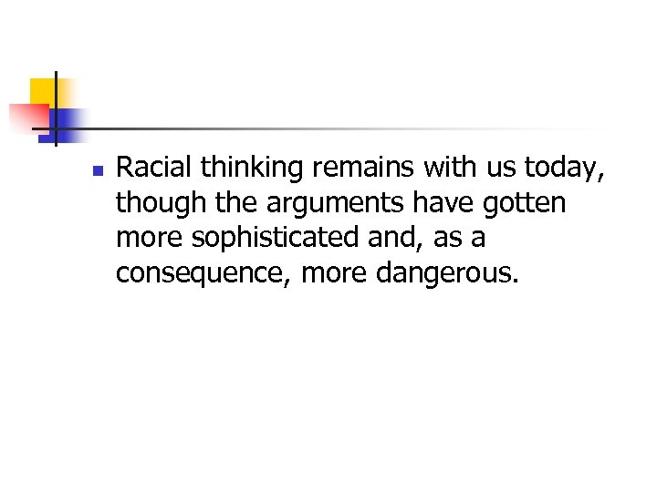 n Racial thinking remains with us today, though the arguments have gotten more sophisticated