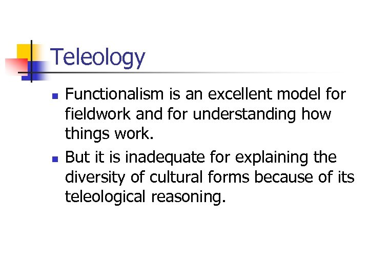 Teleology n n Functionalism is an excellent model for fieldwork and for understanding how