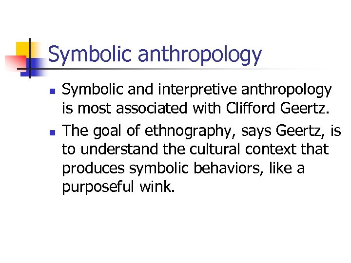 Symbolic anthropology n n Symbolic and interpretive anthropology is most associated with Clifford Geertz.