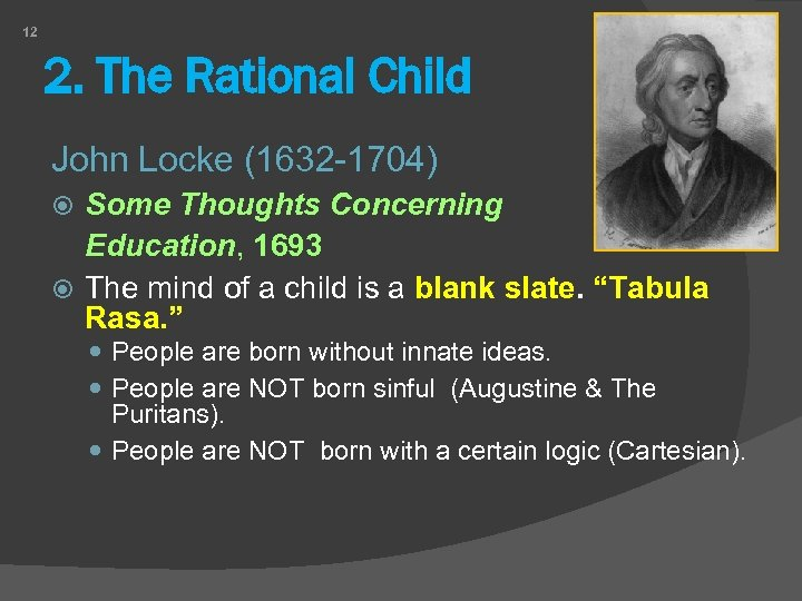 12 2. The Rational Child John Locke (1632 -1704) Some Thoughts Concerning Education, 1693