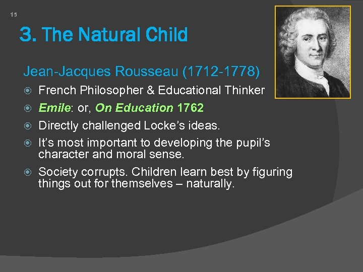 15 3. The Natural Child Jean-Jacques Rousseau (1712 -1778) French Philosopher & Educational Thinker