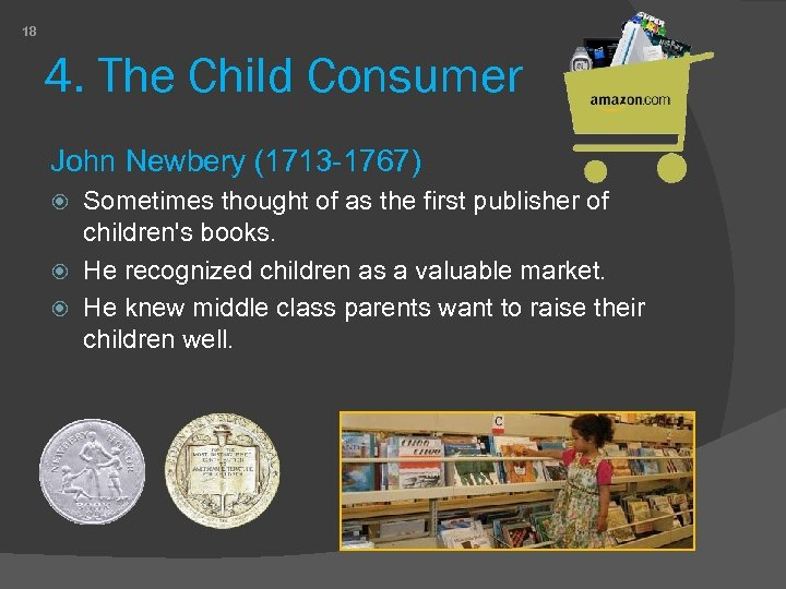 18 4. The Child Consumer John Newbery (1713 -1767) Sometimes thought of as the