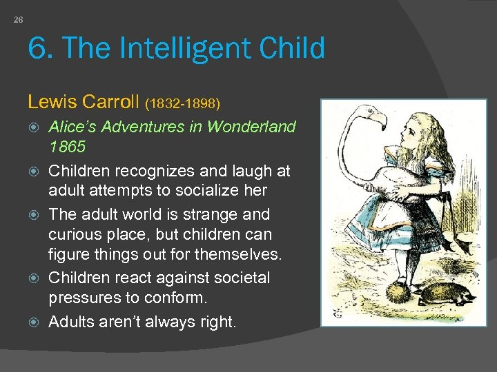 26 6. The Intelligent Child Lewis Carroll (1832 -1898) Alice's Adventures in Wonderland 1865