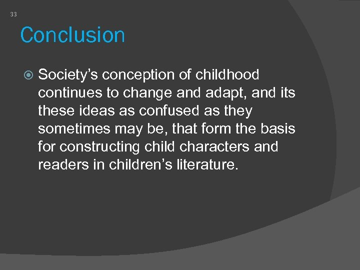 33 Conclusion Society's conception of childhood continues to change and adapt, and its these