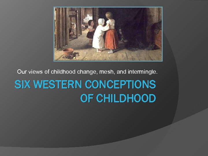 Our views of childhood change, mesh, and intermingle. SIX WESTERN CONCEPTIONS OF CHILDHOOD