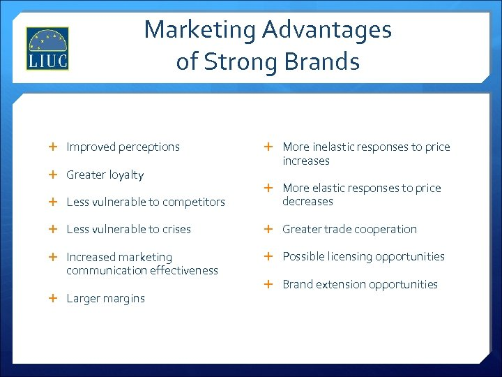 Marketing Advantages of Strong Brands Improved perceptions Greater loyalty Less vulnerable to competitors More