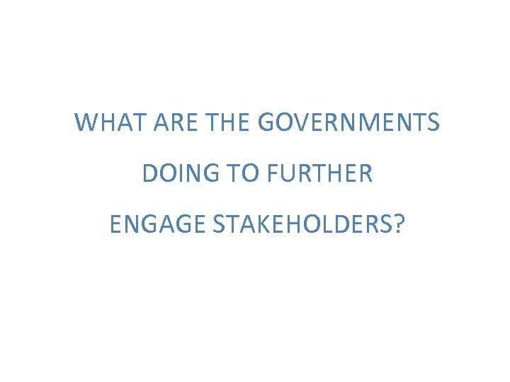 WHAT ARE THE GOVERNMENTS DOING TO FURTHER ENGAGE STAKEHOLDERS?