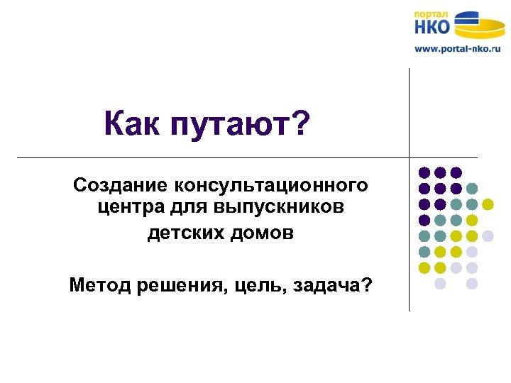 Как путают? Создание консультационного центра для выпускников детских домов Метод решения, цель, задача?