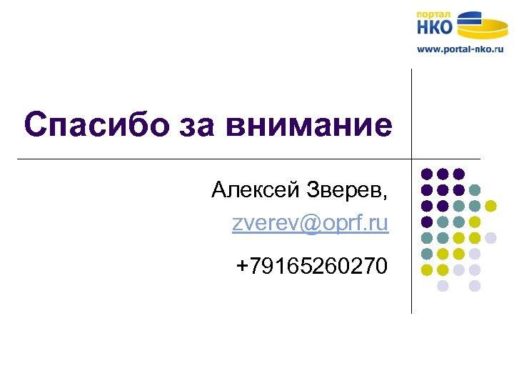 Спасибо за внимание Алексей Зверев, zverev@oprf. ru +79165260270