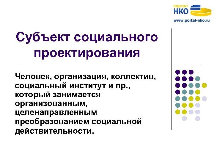 Субъект социального проектирования Человек, организация, коллектив, социальный институт и пр. , который занимается организованным,