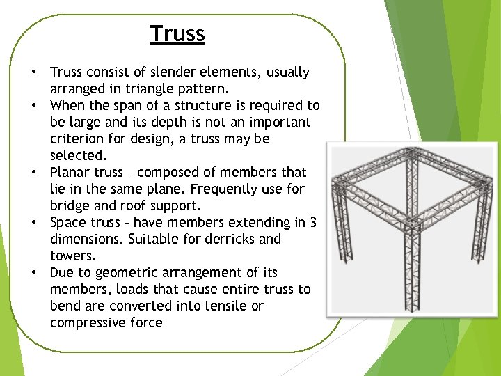 Truss • Truss consist of slender elements, usually arranged in triangle pattern. • When