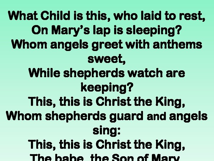 What Child is this, who laid to rest, On Mary's lap is sleeping? Whom