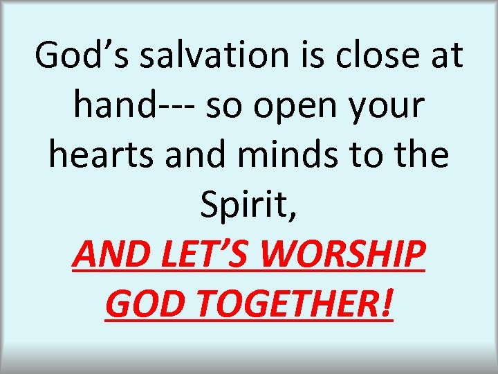 God's salvation is close at hand--- so open your hearts and minds to the