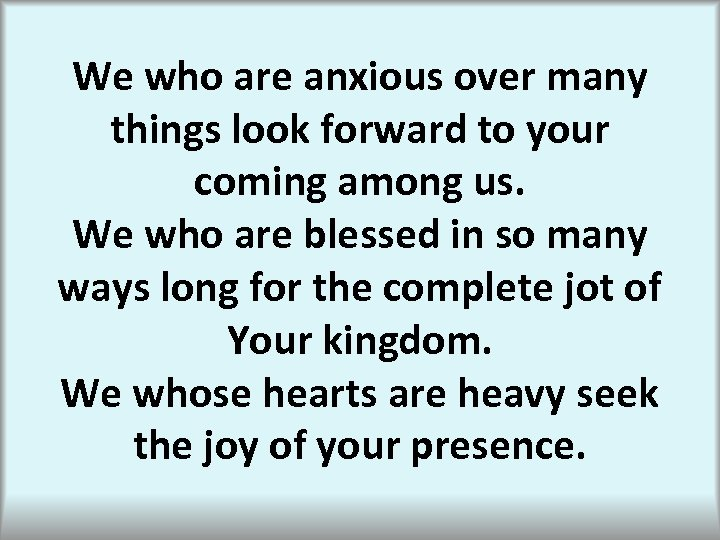 We who are anxious over many things look forward to your coming among us.