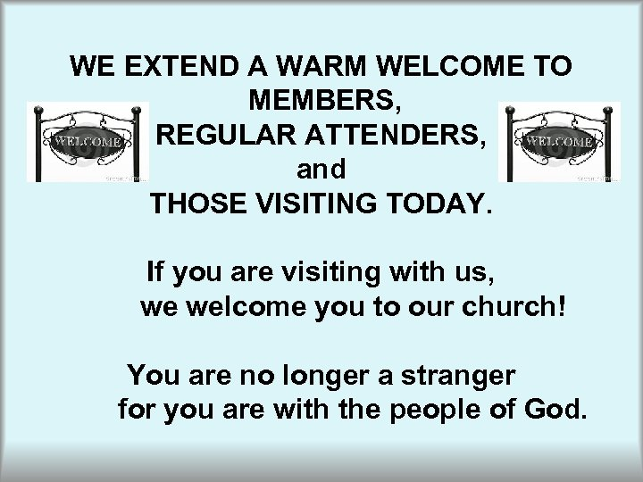 WE EXTEND A WARM WELCOME TO MEMBERS, REGULAR ATTENDERS, and THOSE VISITING TODAY. If