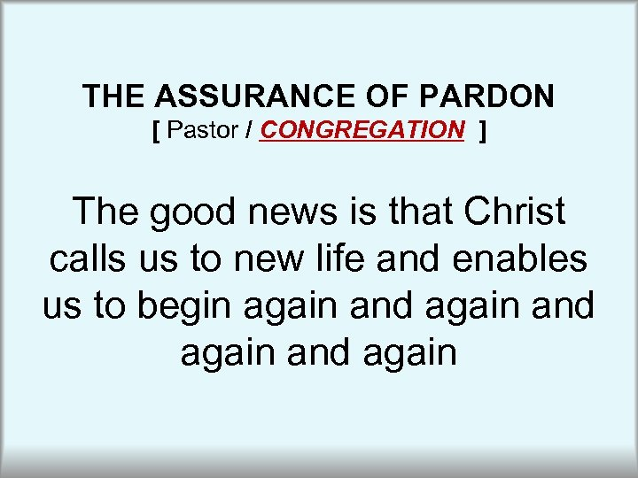 THE ASSURANCE OF PARDON [ Pastor / CONGREGATION ] The good news is that