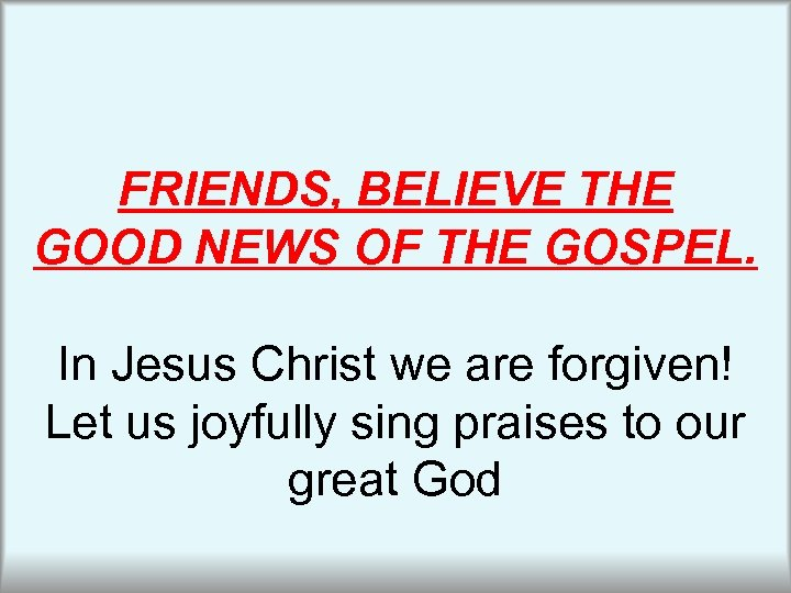 FRIENDS, BELIEVE THE GOOD NEWS OF THE GOSPEL. In Jesus Christ we are forgiven!