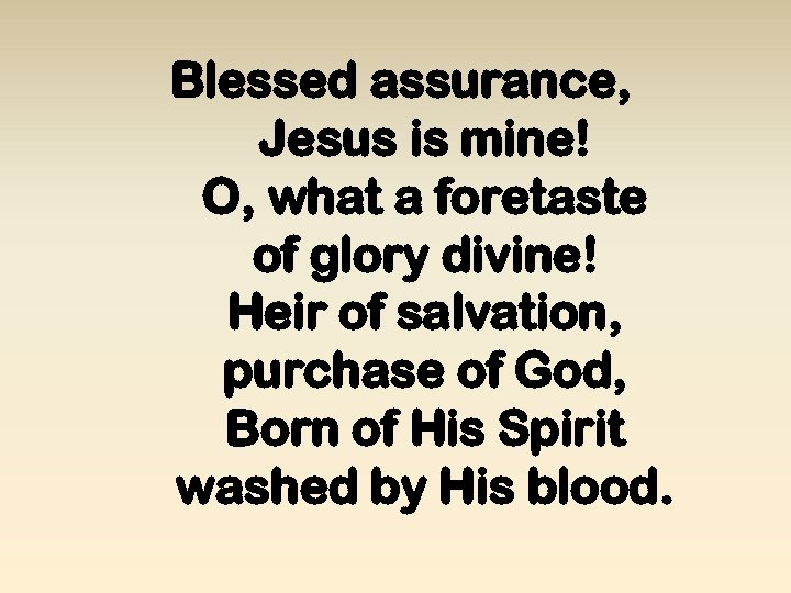 Blessed assurance, Jesus is mine! O, what a foretaste of glory divine! Heir of