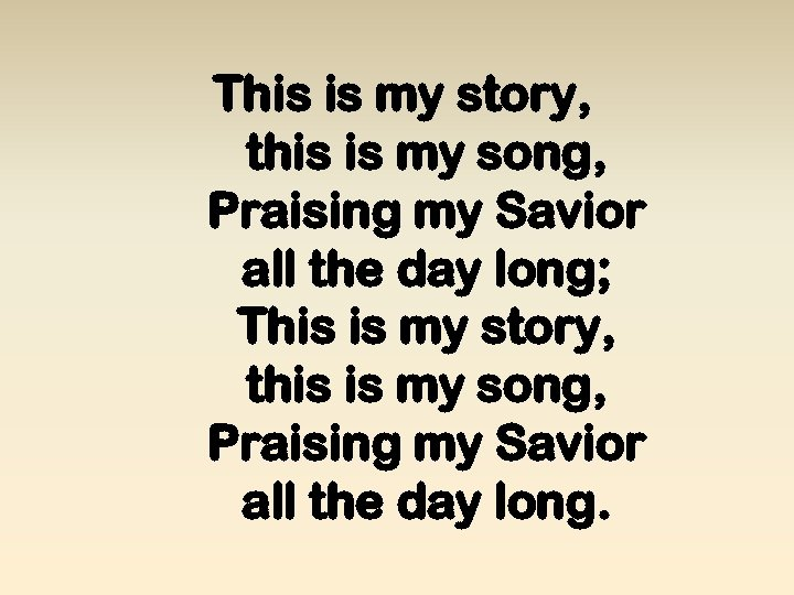 This is my story, this is my song, Praising my Savior all the day