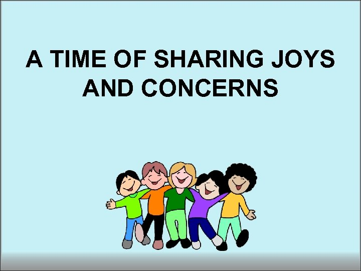 A TIME OF SHARING JOYS AND CONCERNS