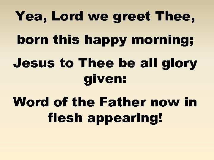 Yea, Lord we greet Thee, born this happy morning; Jesus to Thee be all