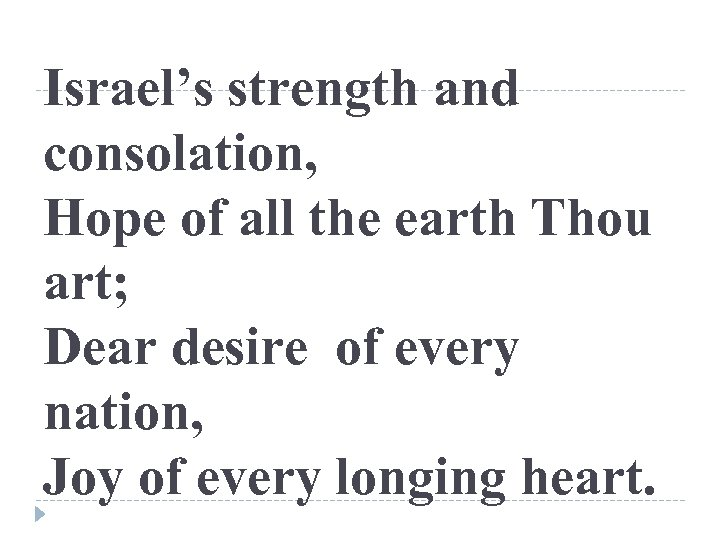 Israel's strength and consolation, Hope of all the earth Thou art; Dear desire of