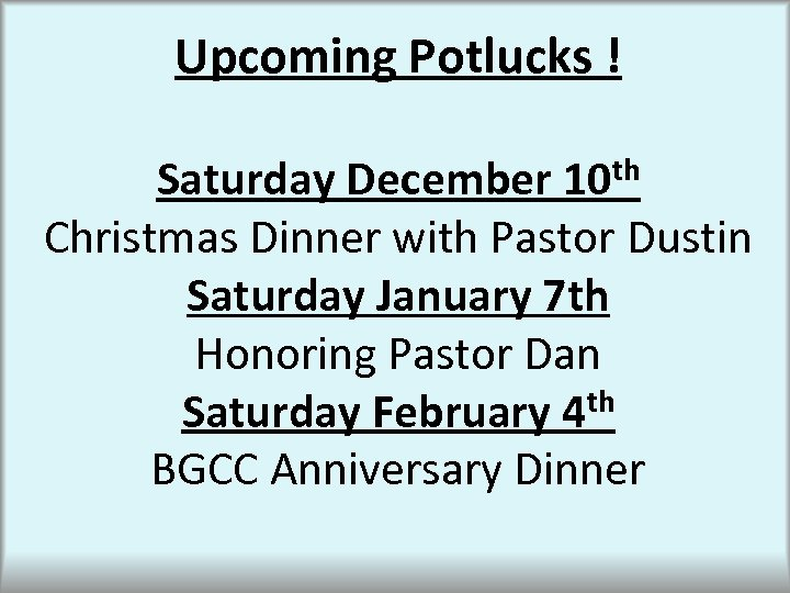Upcoming Potlucks ! Saturday December 10 th Christmas Dinner with Pastor Dustin Saturday January
