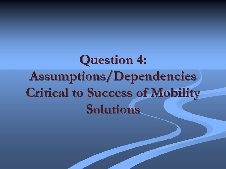 Question 4: Assumptions/Dependencies Critical to Success of Mobility Solutions