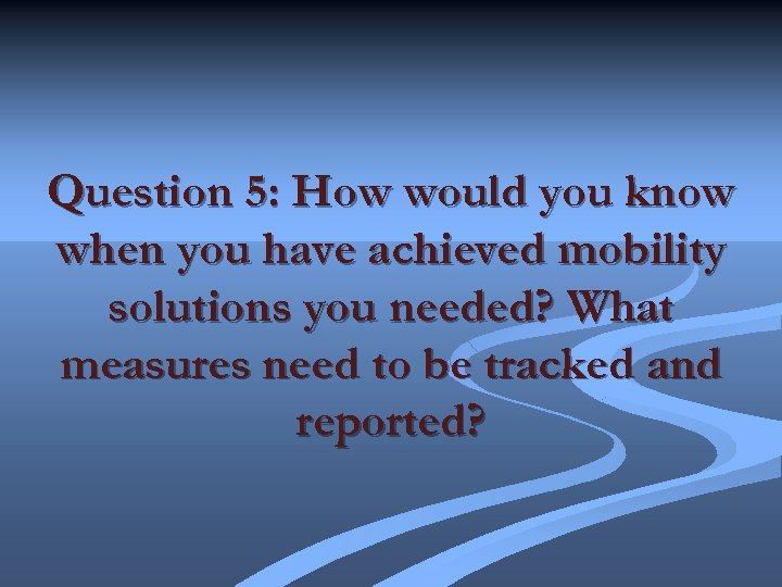 Question 5: How would you know when you have achieved mobility solutions you needed?