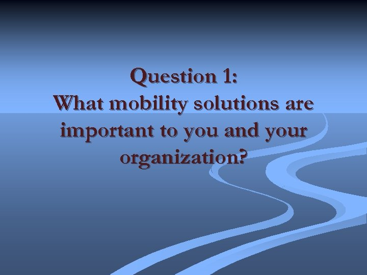 Question 1: What mobility solutions are important to you and your organization?