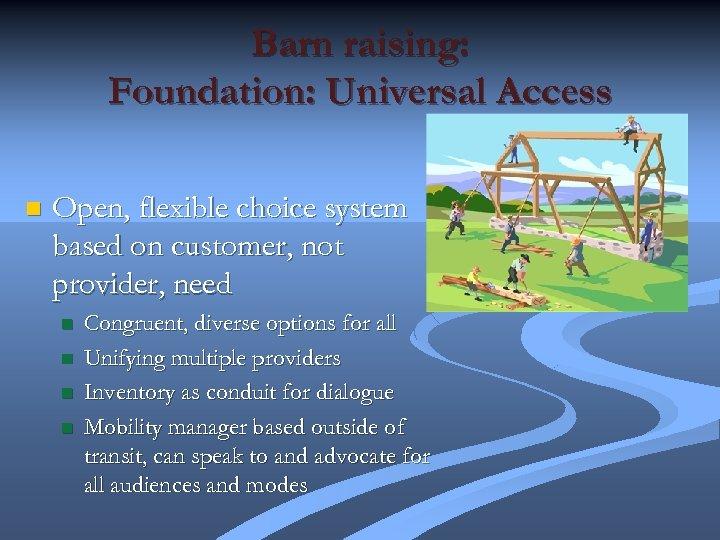 Barn raising: Foundation: Universal Access n Open, flexible choice system based on customer, not