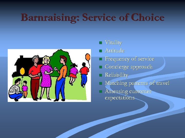 Barnraising: Service of Choice n n n n Vitality Attitude Frequency of service Concierge