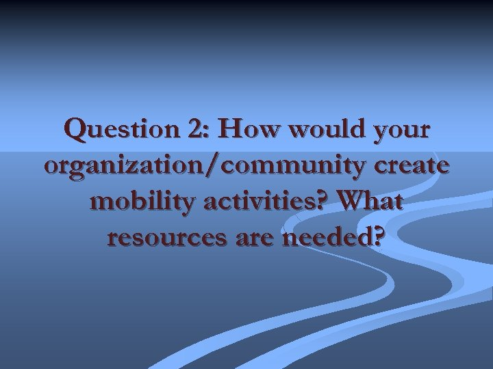 Question 2: How would your organization/community create mobility activities? What resources are needed?