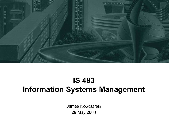 IS 483 Information Systems Management James Nowotarski 29 May 2003
