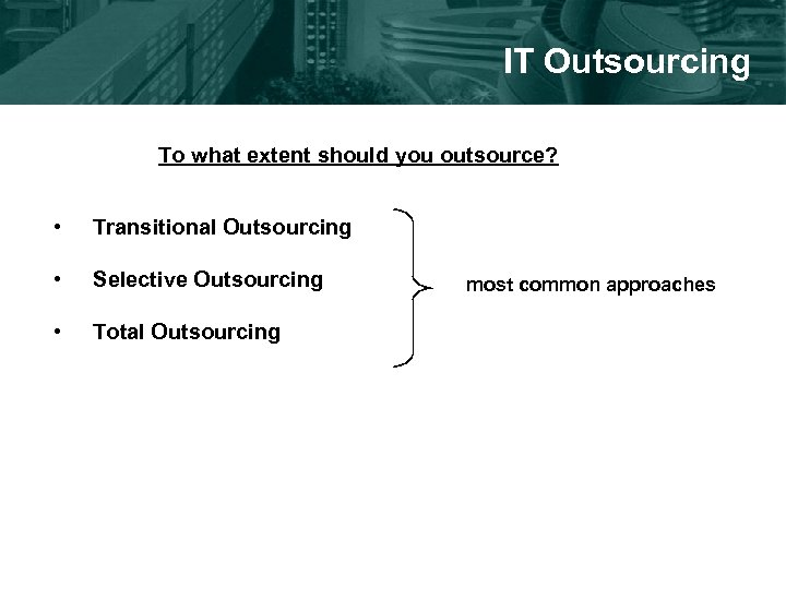 IT Outsourcing To what extent should you outsource? • Transitional Outsourcing • Selective Outsourcing