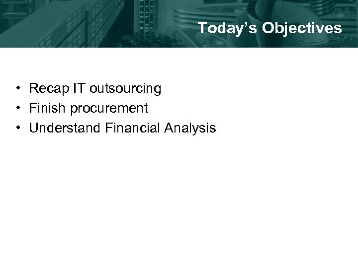 Today's Objectives • Recap IT outsourcing • Finish procurement • Understand Financial Analysis