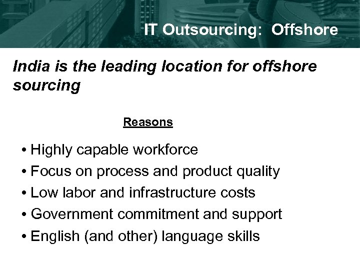 IT Outsourcing: Offshore India is the leading location for offshore sourcing Reasons • Highly