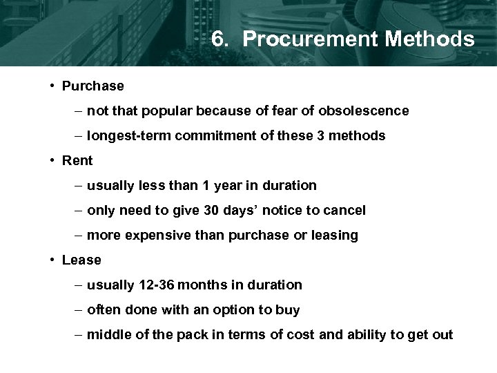 6. Procurement Methods • Purchase – not that popular because of fear of obsolescence
