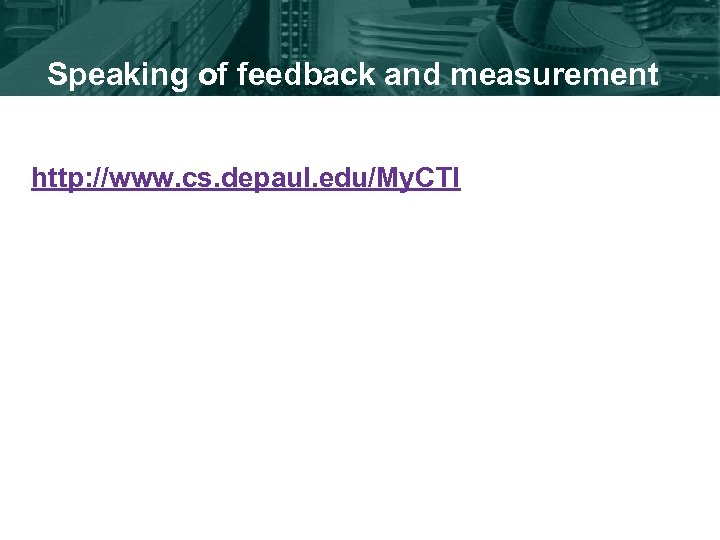 Speaking of feedback and measurement http: //www. cs. depaul. edu/My. CTI