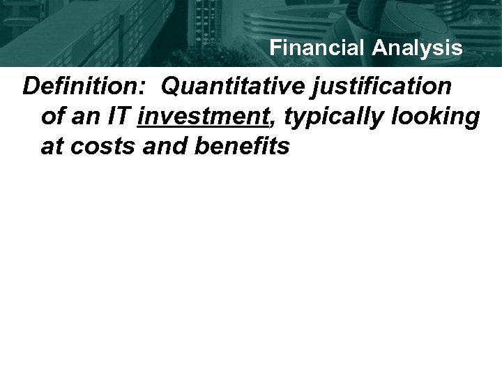 Financial Analysis Definition: Quantitative justification of an IT investment, typically looking at costs and