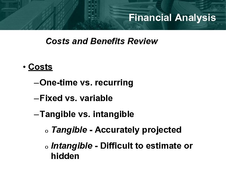 Financial Analysis Costs and Benefits Review • Costs – One-time vs. recurring – Fixed