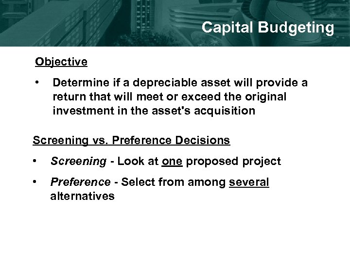 Capital Budgeting Objective • Determine if a depreciable asset will provide a return that