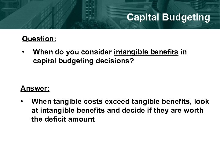 Capital Budgeting Question: • When do you consider intangible benefits in capital budgeting decisions?