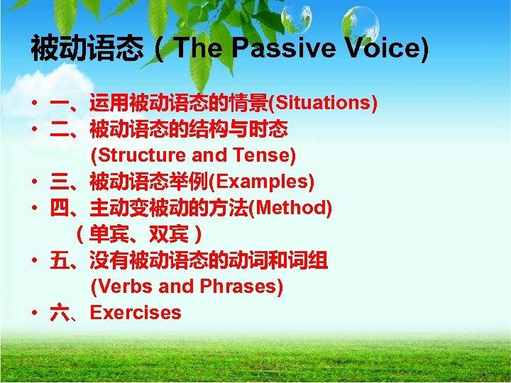 被动语态(The Passive Voice) • 一、运用被动语态的情景(Situations) • 二、被动语态的结构与时态 (Structure and Tense) • 三、被动语态举例(Examples) • 四、主动变被动的方法(Method)