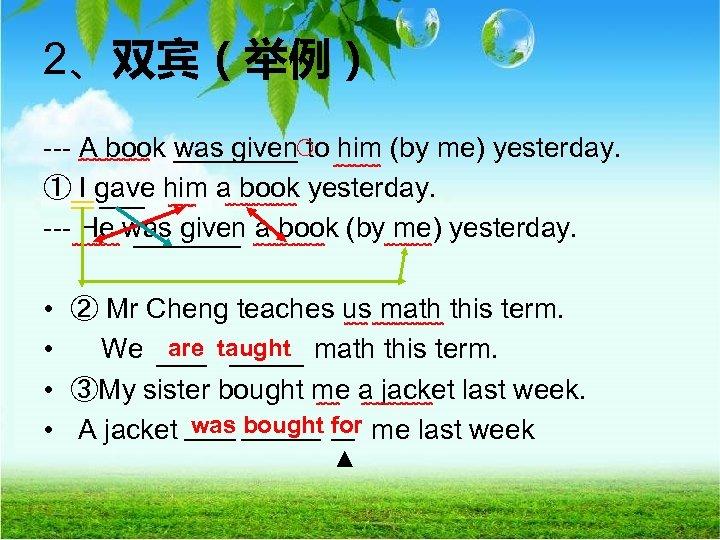 2、双宾(举例) --- A book was given to him (by me) yesterday. ○ ﹋﹋﹋ ﹋﹋