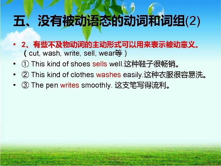 五、没有被动语态的动词和词组(2) • 2、有些不及物动词的主动形式可以用来表示被动意义。 (cut, wash, write, sell, wear等) • ① This kind of shoes
