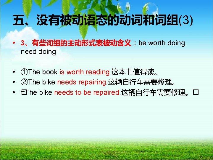 五、没有被动语态的动词和词组(3) • 3、有些词组的主动形式表被动含义:be worth doing, need doing • ①The book is worth reading. 这本书值得读。